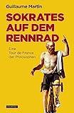 Sokrates auf dem Rennrad: Eine Tour de France der...