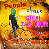 PEOPLE ALWAYS STEAL THE BIKES THAT I STEAL...